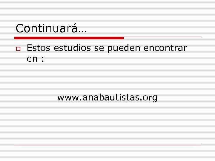 Continuará… o Estos estudios se pueden encontrar en : www. anabautistas. org