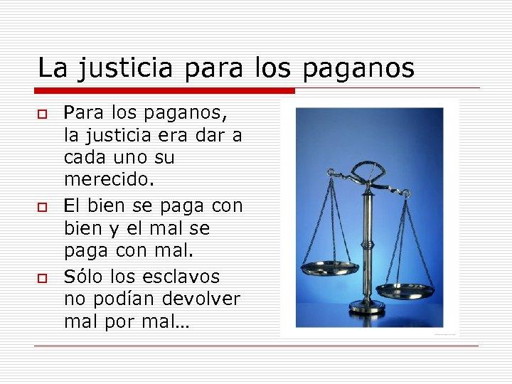 La justicia para los paganos o o o Para los paganos, la justicia era