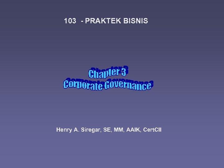 103 - PRAKTEK BISNIS Henry A. Siregar, SE, MM, AAIK, Cert. CII