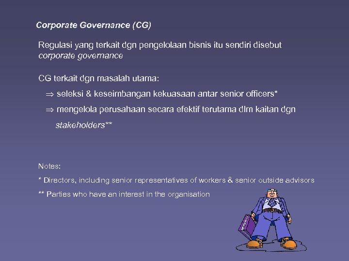 Corporate Governance (CG) Regulasi yang terkait dgn pengelolaan bisnis itu sendiri disebut corporate governance