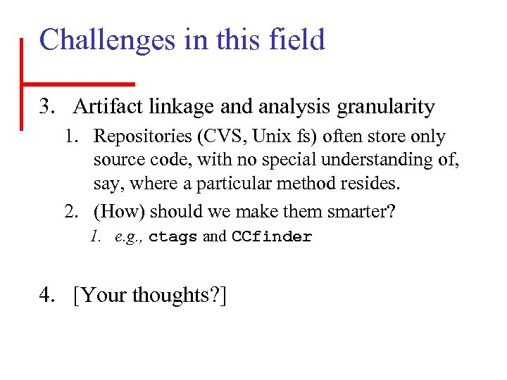 Challenges in this field 3. Artifact linkage and analysis granularity 1. Repositories (CVS, Unix