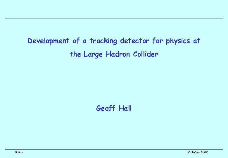 Development of a tracking detector for physics at the Large Hadron Collider Geoff Hall