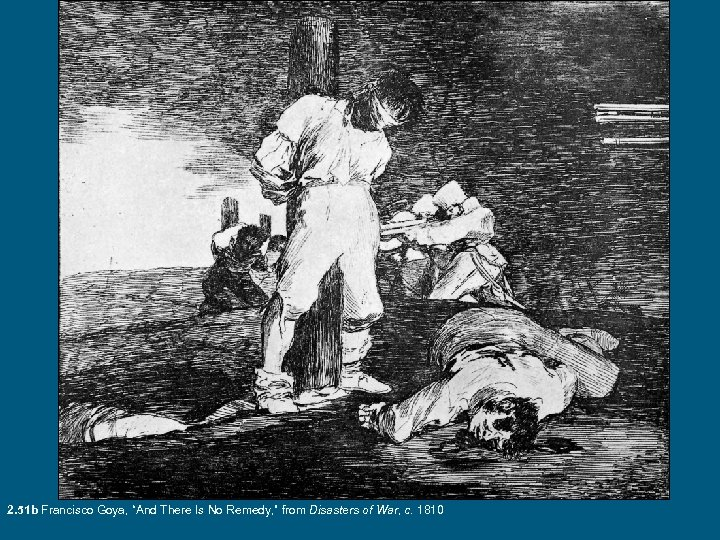 """2. 51 b Francisco Goya, """"And There Is No Remedy, """" from Disasters of"""