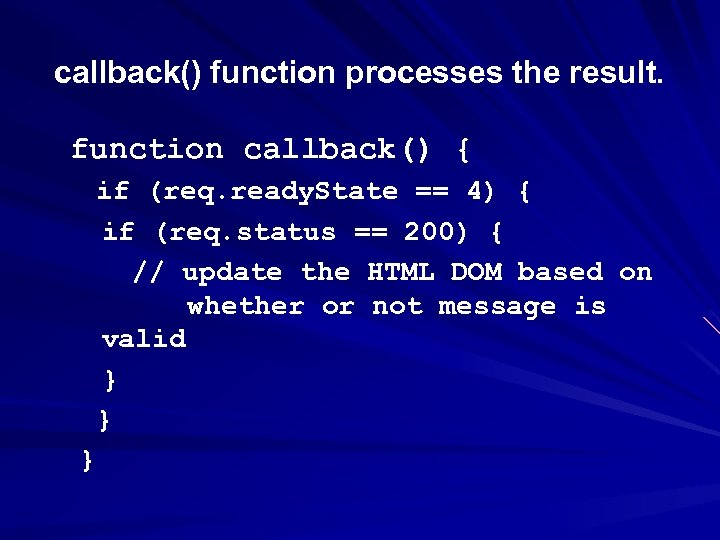 callback() function processes the result. function callback() { if (req. ready. State == 4)