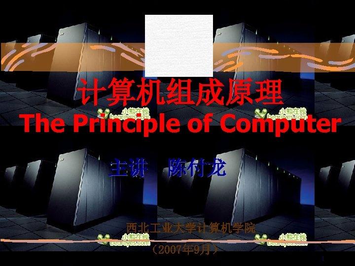 计算机组成原理 The Principle of Computer 主讲 陈付龙 西北 业大学计算机学院 (2007年 9月) 1