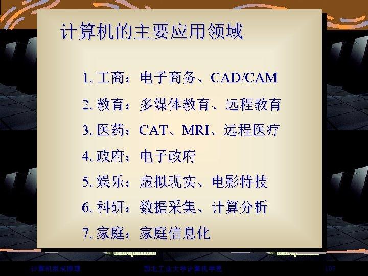 计算机的主要应用领域 1. 商:电子商务、CAD/CAM 2. 教育:多媒体教育、远程教育 3. 医药:CAT、MRI、远程医疗 4. 政府:电子政府 5. 娱乐:虚拟现实、电影特技 6. 科研:数据采集、计算分析