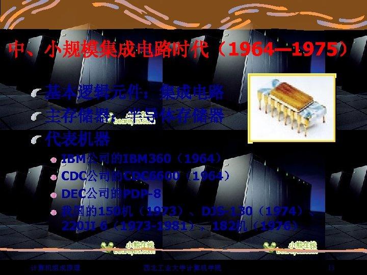 中、小规模集成电路时代(1964— 1975) 基本逻辑元件:集成电路 主存储器:半导体存储器 代表机器 IBM公司的IBM 360(1964) CDC公司的CDC 6600(1964) DEC公司的PDP-8 我国的150机(1973)、DJS-130(1974)、 220 JI 6(1973