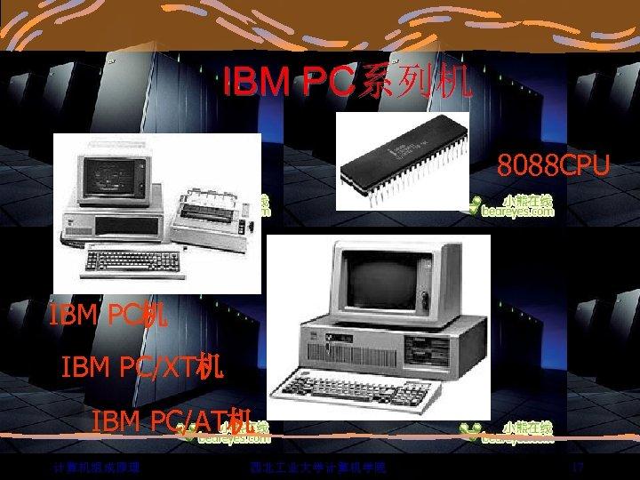 IBM PC系列机 8088 CPU IBM PC机 IBM PC/XT机 IBM PC/AT机 计算机组成原理 西北 业大学计算机学院 17