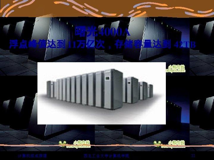 曙光4000 A 浮点峰值达到 11万亿次,存储容量达到 42 TB 计算机组成原理 西北 业大学计算机学院 22