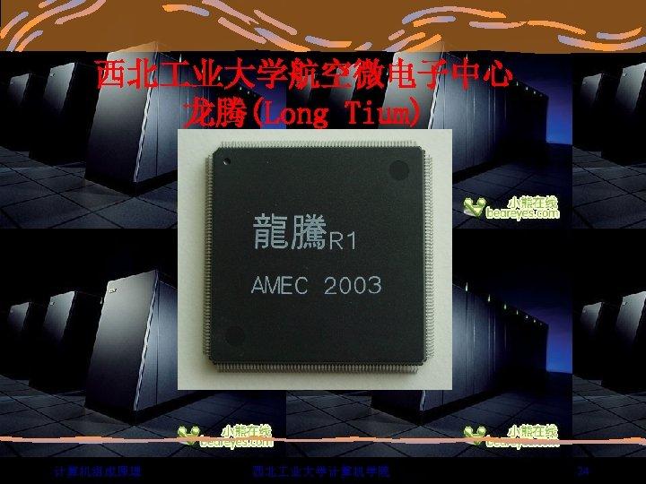 西北 业大学航空微电子中心 龙腾(Long Tium) 计算机组成原理 西北 业大学计算机学院 24