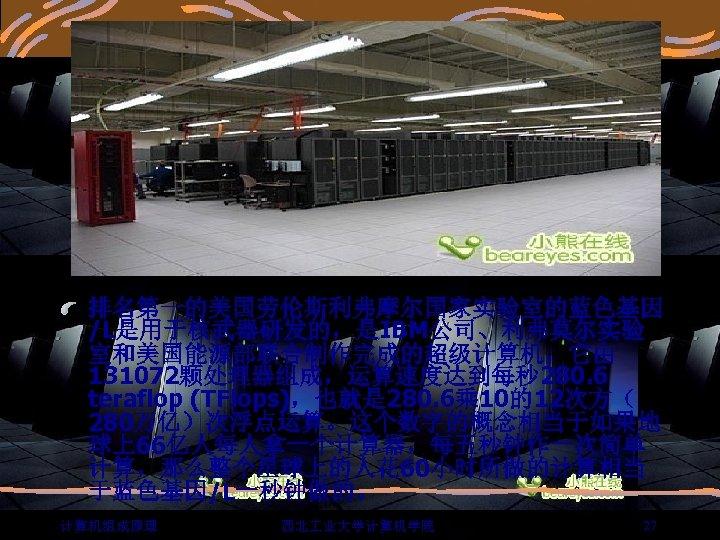 排名第一的美国劳伦斯利弗摩尔国家实验室的蓝色基因 /L是用于核武器研发的,是IBM公司、利弗莫尔实验 室和美国能源部联合制作完成的超级计算机,它由 131072颗处理器组成,运算速度达到每秒 280. 6 teraflop (TFlops),也就是 280. 6乘 10的12次方( 280万亿)次浮点运算。这个数字的概念相当于如果地 球上66亿人每人拿一个计算器,每五秒钟作一次简单 计算,那么整个星球上的人花