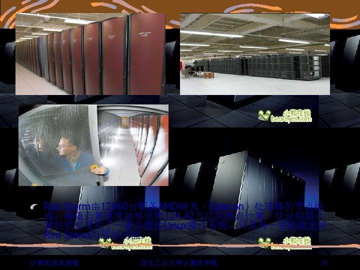 Red Storm由 12960台配备AMD皓龙(Opteron)处理器的节点组 成,峰值运算速度能够达到 124. 42万亿次浮点计算。这台超级计 算机仅仅使用了一套小型的Linux操作系统,只具有一些能够支持 Red Storm应用的功能。 计算机组成原理 西北 业大学计算机学院 30