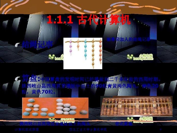 1. 1. 1 古代计算机 秘鲁印加人的结绳记事 算盘: 中国算盘的发明时间已经提前到二千多年前的西周时期。 陕西岐山县西周宫室遗址中出土的90粒青黄两色陶丸,青色 20 粒,黄色 70粒。 陕西岐山县西周宫室遗址出土的陶丸 计算机组成原理 西北