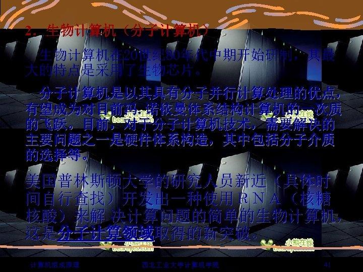 2.生物计算机(分子计算机) 生物计算机在 20世纪 80年代中期开始研制,其最 大的特点是采用了生物芯片。 分子计算机是以其具有分子并行计算处理的优点, 有望成为对目前冯. 诺依曼体系结构计算机的一次质 的飞跃。目前,对于分子计算机技术,需要解决的 主要问题之一是硬件体系构造,其中包括分子介质 的选择等。 美国普林斯顿大学的研究人员新近(具体时 间自行查找)开发出一种使用RNA(核糖 核酸)来解