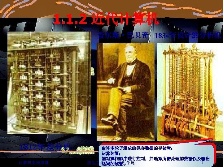 1. 1. 2 近代计算机 查尔斯·巴贝奇 1834年设计的分析机 1812年差分机 计算机组成原理 由许多轮子组成的保存数据的存储库; 运算装置; 能对操作顺序进行控制,并选择所需处理的数据以及输出 5 西北 业大学计算机学院