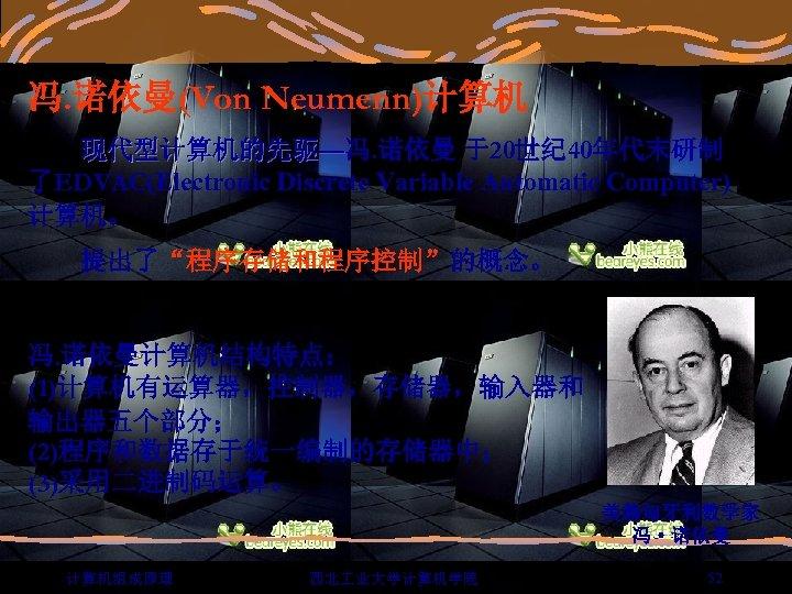 """冯. 诺依曼(Von Neumenn)计算机 现代型计算机的先驱—冯. 诺依曼 于20世纪 40年代末研制 了EDVAC(Electronic Discrete Variable Automatic Computer) 计算机。 提出了""""程序存储和程序控制""""的概念。"""