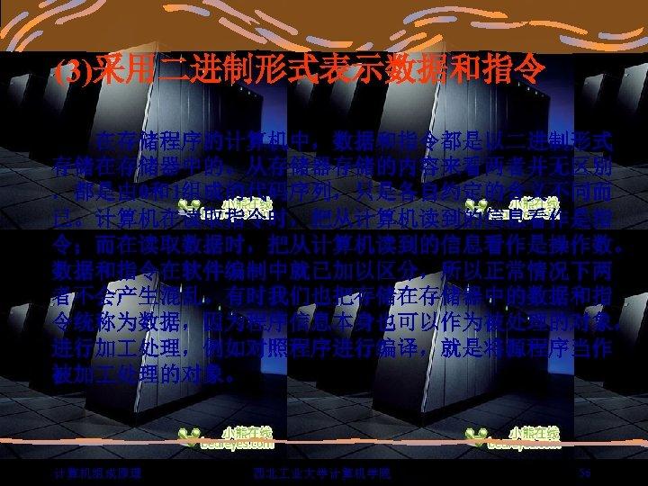 (3)采用二进制形式表示数据和指令   在存储程序的计算机中,数据和指令都是以二进制形式 存储在存储器中的。从存储器存储的内容来看两者并无区别 .都是由 0和1组成的代码序列,只是各自约定的含义不同而 已。计算机在读取指令时,把从计算机读到的信息看作是指 令;而在读取数据时,把从计算机读到的信息看作是操作数。 数据和指令在软件编制中就已加以区分,所以正常情况下两 者不会产生混乱。有时我们也把存储在存储器中的数据和指 令统称为数据,因为程序信息本身也可以作为被处理的对象, 进行加 处理,例如对照程序进行编译,就是将源程序当作 被加 处理的对象。
