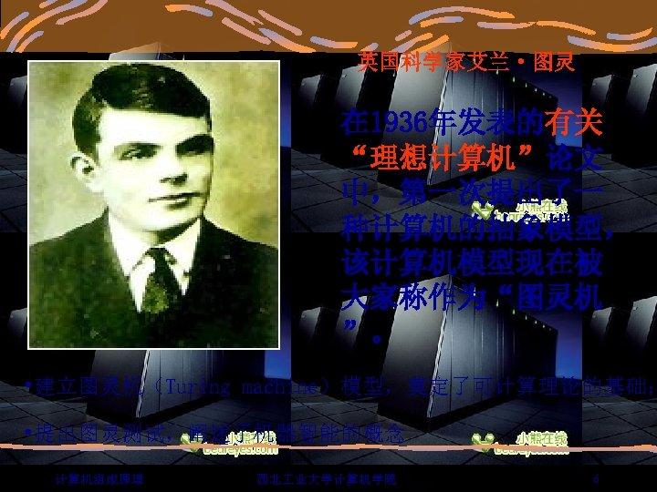 """英国科学家艾兰·图灵 在 1936年发表的有关 """"理想计算机""""论文 中,第一次提出了一 种计算机的抽象模型, 该计算机模型现在被 大家称作为""""图灵机 """"。 • 建立图灵机(Turing machine)模型,奠定了可计算理论的基础; • 提出图灵测试,阐述了机器智能的概念"""