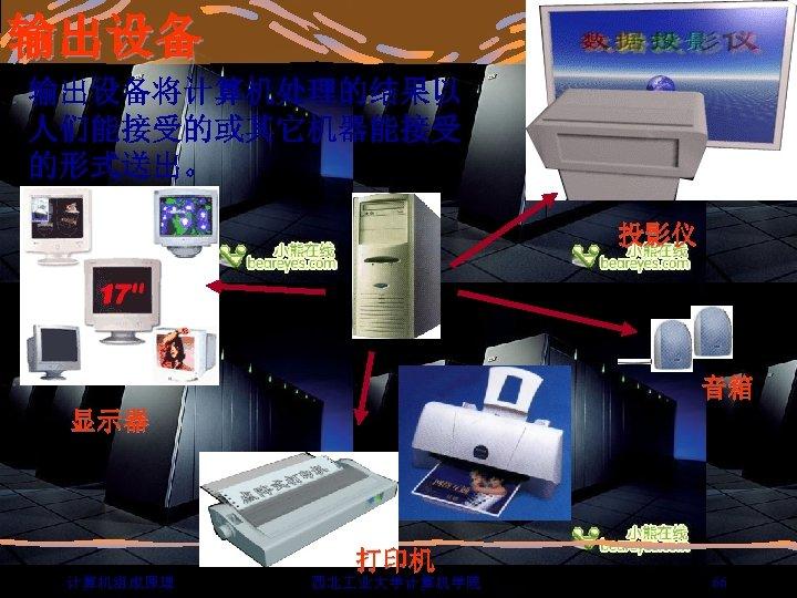 输出设备将计算机处理的结果以 人们能接受的或其它机器能接受 的形式送出。 投影仪 音箱 显示器 打印机 计算机组成原理 西北 业大学计算机学院 66