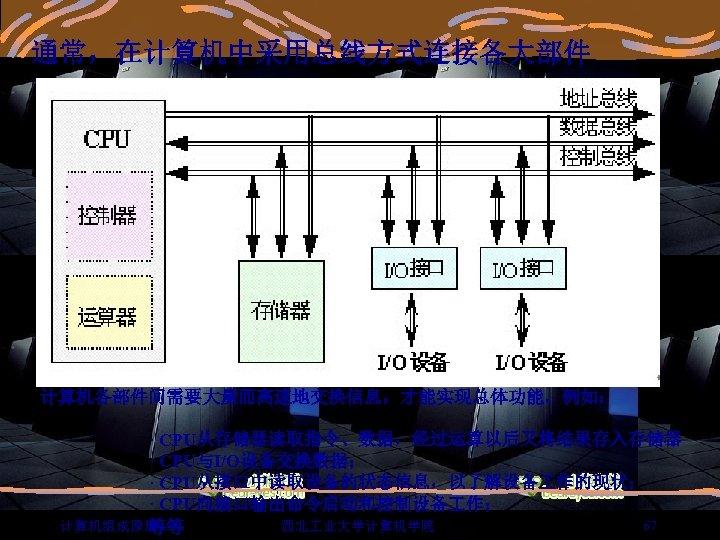 通常,在计算机中采用总线方式连接各大部件 计算机各部件间需要大量而高速地交换信息,才能实现总体功能。例如:       · CPU从存储器读取指令、数据,经过运算以后又将结果存入存储器       · CPU与I/O设备交换数据;       · CPU从接口中读取设备的状态信息,以了解设备 作的现状;       · CPU向接口输出命令启动和控制设备 作; 67 计算机组成原理