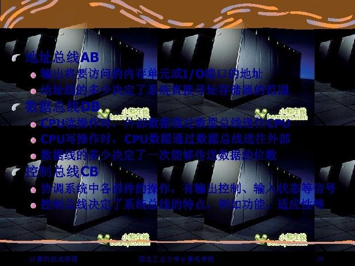 地址总线AB 输出将要访问的内存单元或I/O端口的地址 地址线的多少决定了系统直接寻址存储器的范围 数据总线DB CPU读操作时,外部数据通过数据总线送往CPU CPU写操作时,CPU数据通过数据总线送往外部 数据线的多少决定了一次能够传送数据的位数 控制总线CB 协调系统中各部件的操作,有输出控制、输入状态等信号 控制总线决定了系统总线的特点,例如功能、适应性等 计算机组成原理 西北 业大学计算机学院 68