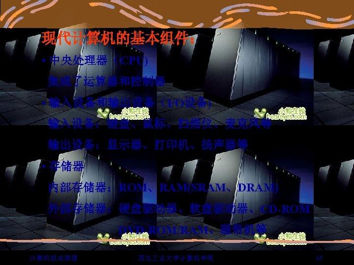 现代计算机的基本组件: • 中央处理器(CPU) 集成了运算器和控制器 • 输入设备和输出设备(I/O设备) 输入设备:键盘、鼠标、扫描仪、麦克风等 输出设备:显示器、打印机、扬声器等 • 存储器 内部存储器:ROM、RAM(SRAM、DRAM) 外部存储器:硬盘驱动器、软盘驱动器、CD-ROM DVD-ROM/RAM、磁带机等 计算机组成原理