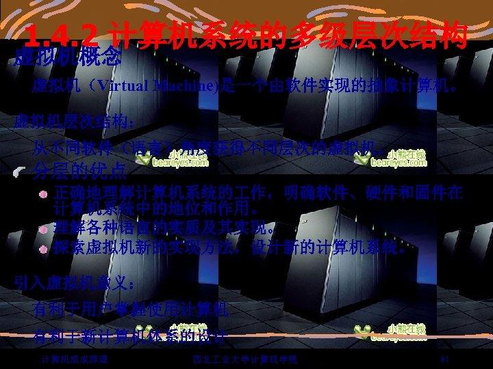 1. 4. 2 计算机系统的多级层次结构 虚拟机概念 虚拟机(Virtual Machine)是一个由软件实现的抽象计算机。 虚拟机层次结构: 从不同软件(语言)角度获得不同层次的虚拟机。 分层的优点 正确地理解计算机系统的 作,明确软件、硬件和固件在 计算机系统中的地位和作用。 理解各种语言的实质及其实现。