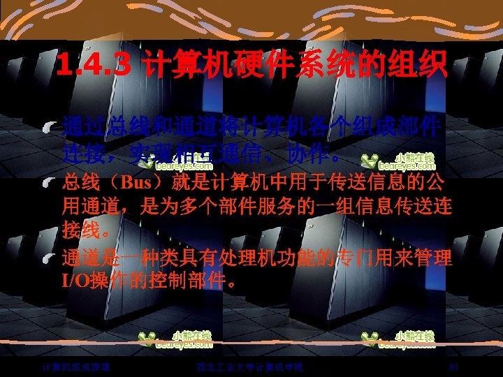 1. 4. 3 计算机硬件系统的组织 通过总线和通道将计算机各个组成部件 连接,实现相互通信、协作。 总线(Bus)就是计算机中用于传送信息的公 用通道,是为多个部件服务的一组信息传送连 接线。 通道是一种类具有处理机功能的专门用来管理 I/O操作的控制部件。 计算机组成原理 西北 业大学计算机学院