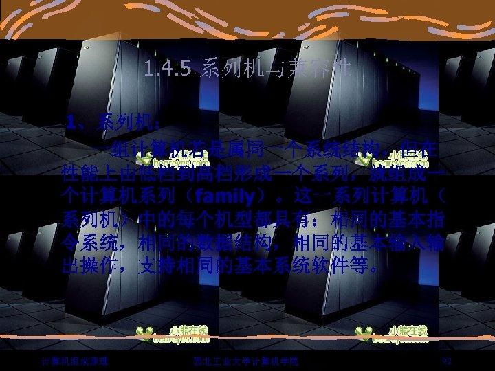 1. 4. 5 系列机与兼容性 1、系列机: 一组计算机若是属同一个系统结构,但在 性能上由低档到高档形成一个系列,就组成一 个计算机系列(family)。这一系列计算机( 系列机)中的每个机型都具有:相同的基本指 令系统,相同的数据结构,相同的基本输入输 出操作,支持相同的基本系统软件等。 计算机组成原理 西北 业大学计算机学院