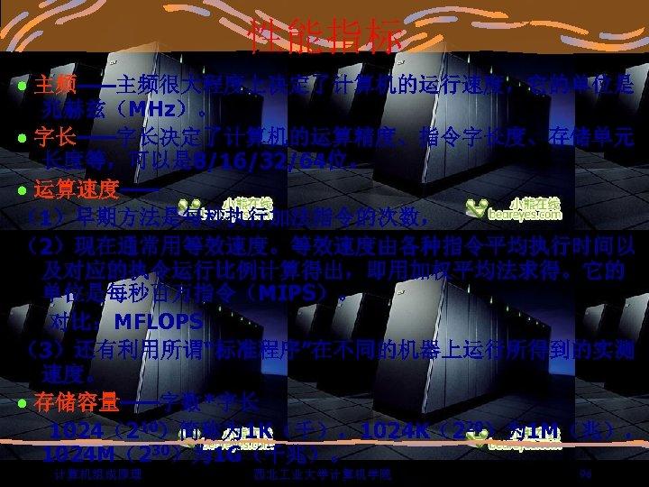 """性能指标 主频——主频很大程度上决定了计算机的运行速度,它的单位是 兆赫兹(MHz)。 字长——字长决定了计算机的运算精度、指令字长度、存储单元 长度等,可以是 8/16/32/64位。 运算速度—— (1)早期方法是每秒执行加法指令的次数, (2)现在通常用等效速度。等效速度由各种指令平均执行时间以 及对应的执令运行比例计算得出,即用加权平均法求得。它的 单位是每秒百万指令(MIPS)。 对比:MFLOPS (3)还有利用所谓""""标准程序""""在不同的机器上运行所得到的实测 速度。"""