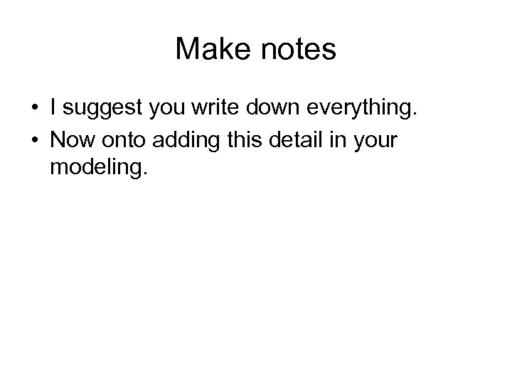 Make notes • I suggest you write down everything. • Now onto adding this