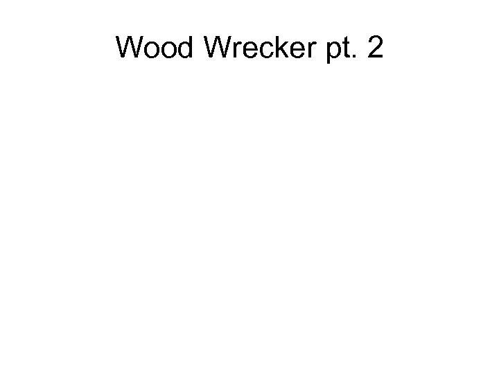 Wood Wrecker pt. 2