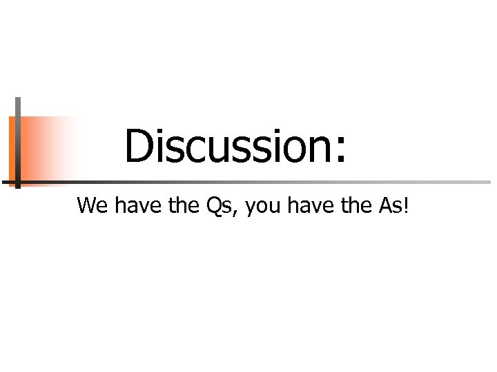 Discussion: We have the Qs, you have the As!