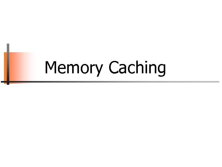 Memory Caching