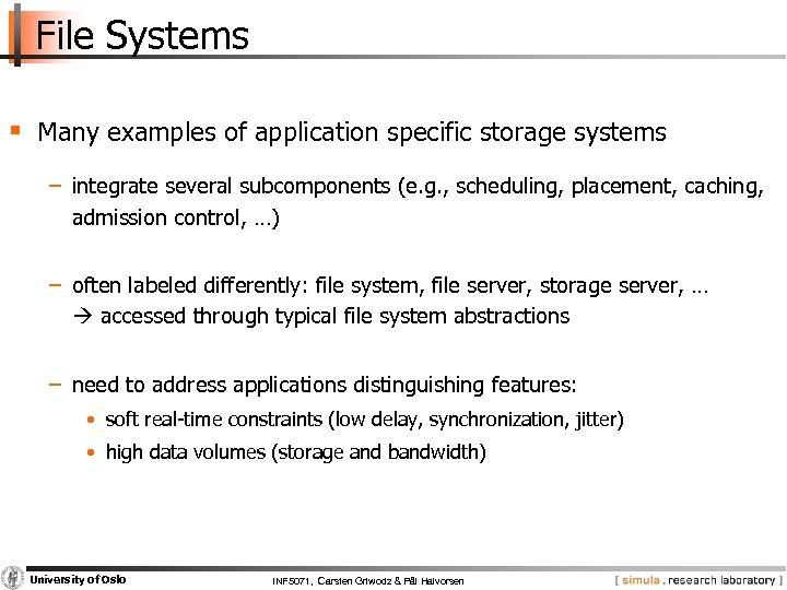 File Systems § Many examples of application specific storage systems − integrate several subcomponents