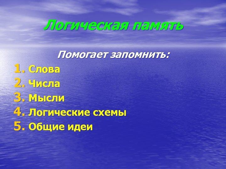 Логическая память Помогает запомнить: 1. Слова 2. Числа 3. Мысли 4. Логические схемы 5.