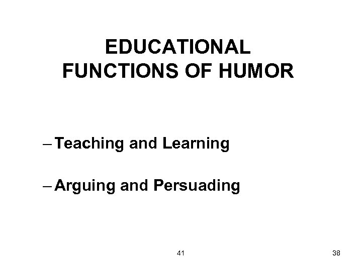 EDUCATIONAL FUNCTIONS OF HUMOR – Teaching and Learning – Arguing and Persuading 41 38