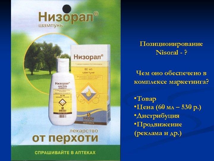 Позиционирование Nisoral - ? Чем оно обеспечено в комплексе маркетинга? • Товар • Цена