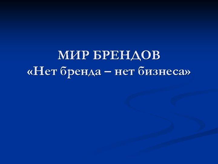 МИР БРЕНДОВ «Нет бренда – нет бизнеса»