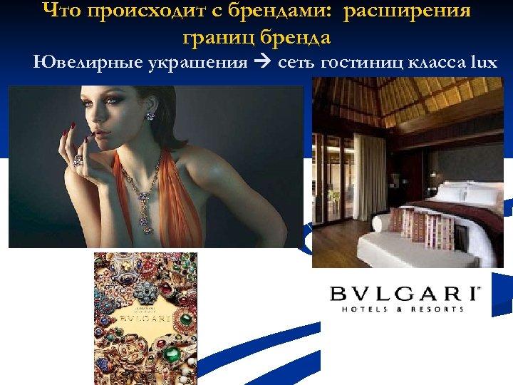 Что происходит с брендами: расширения границ бренда Ювелирные украшения сеть гостиниц класса lux
