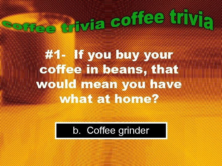 #1 - If you buy your coffee in beans, that would mean you have