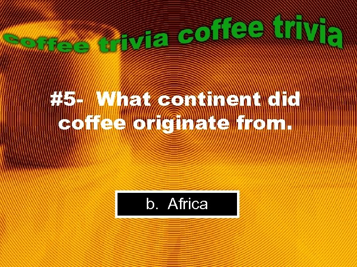#5 - What continent did coffee originate from. b. Africa