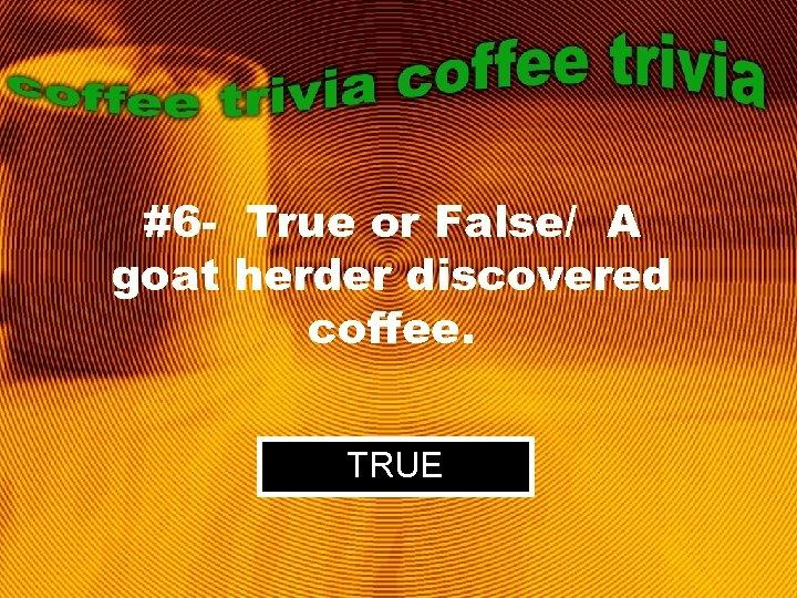 #6 - True or False/ A goat herder discovered coffee. TRUE
