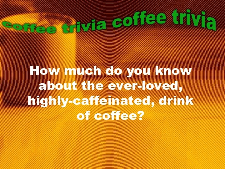 How much do you know about the ever-loved, highly-caffeinated, drink of coffee?