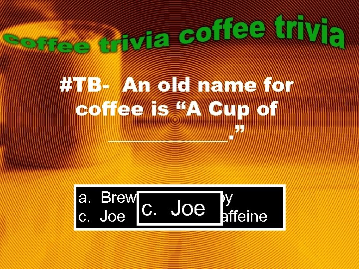"#TB- An old name for coffee is ""A Cup of ______. "" a. Brew"