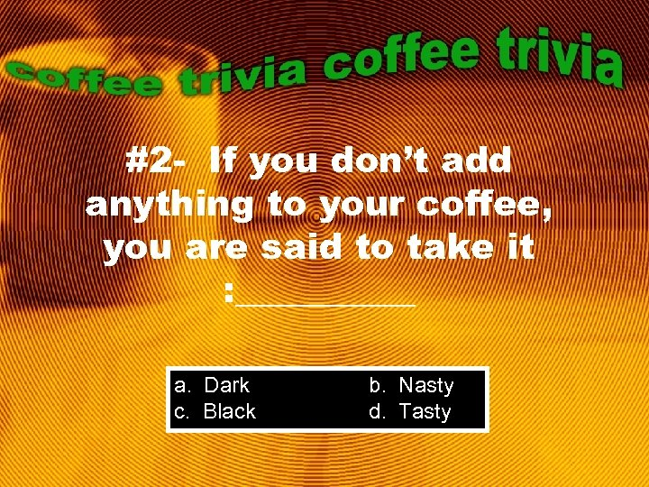 #2 - If you don't add anything to your coffee, you are said to