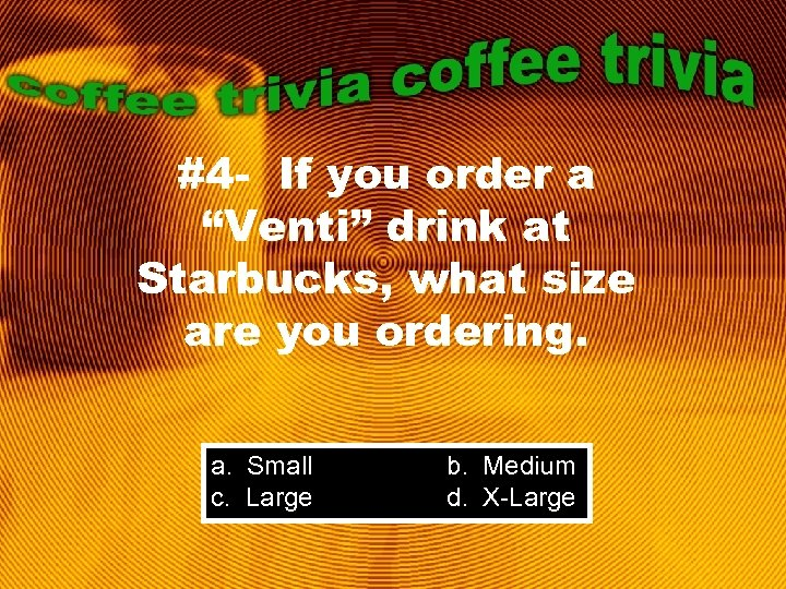 "#4 - If you order a ""Venti"" drink at Starbucks, what size are you"