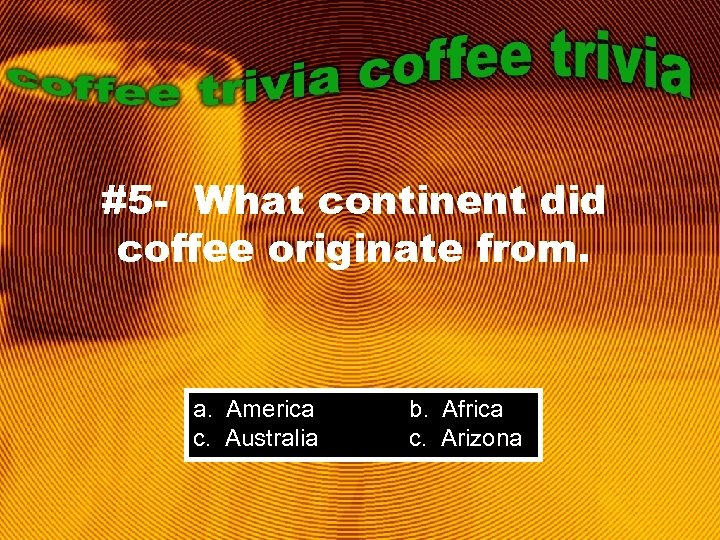 #5 - What continent did coffee originate from. a. America c. Australia b. Africa