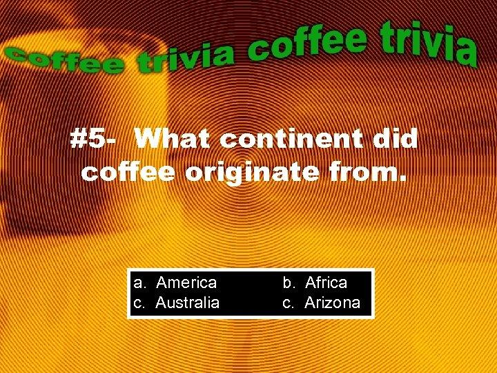#5 - What continent did coffee originate from. a. America c. Australia b. Africa