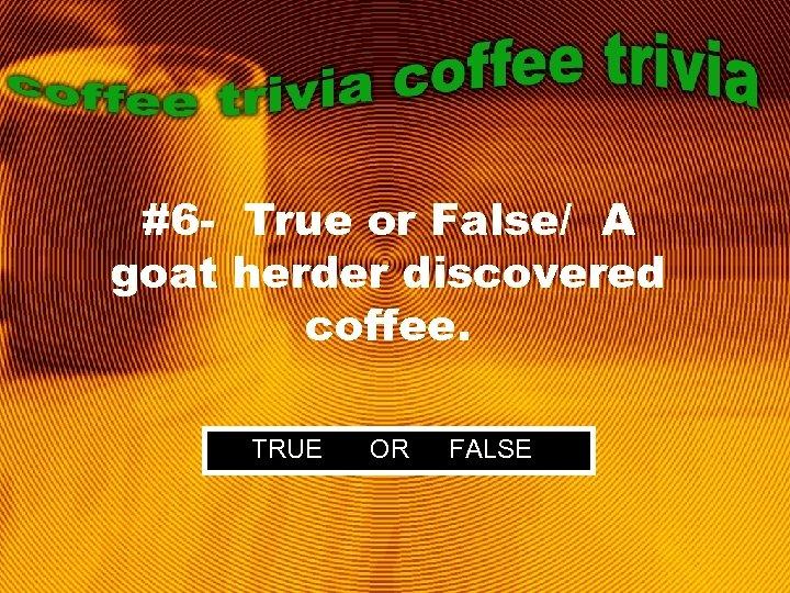 #6 - True or False/ A goat herder discovered coffee. TRUE OR FALSE
